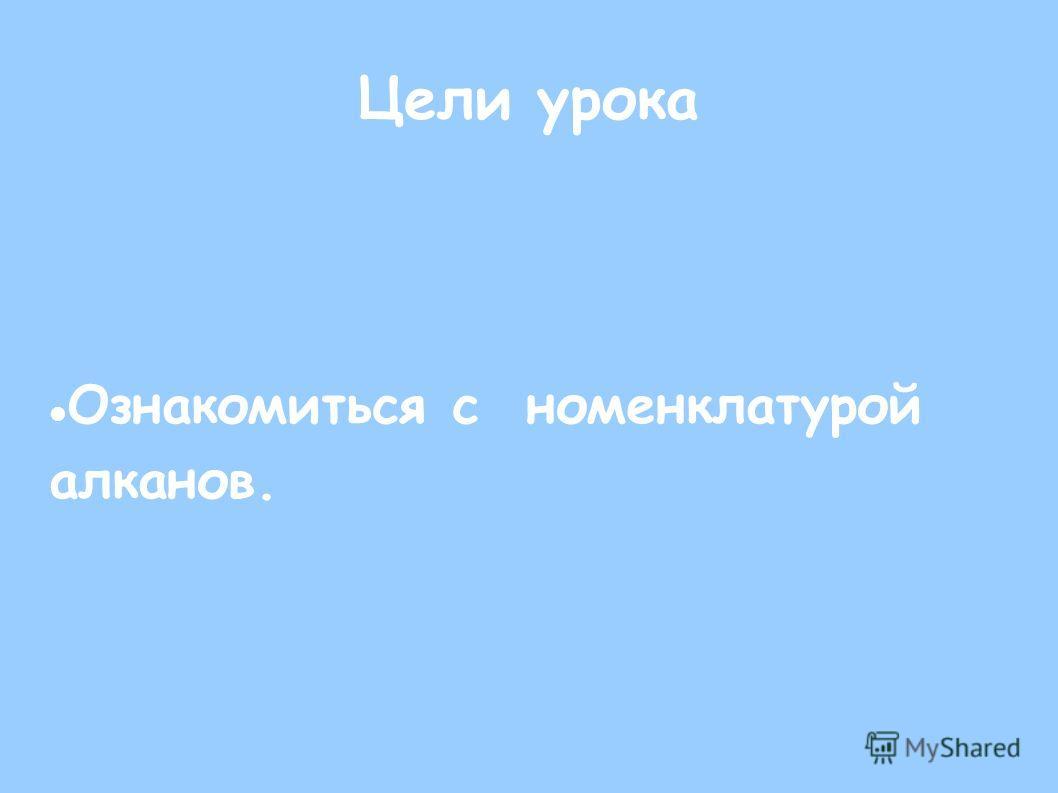 Цели урока Ознакомиться с номенклатурой алканов.