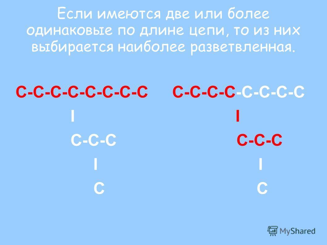 Если имеются две или более одинаковые по длине цепи, то из них выбирается наиболее разветвленная. С-С-С-С-С-С-С-С I I C-C-C C-C-C I I C C
