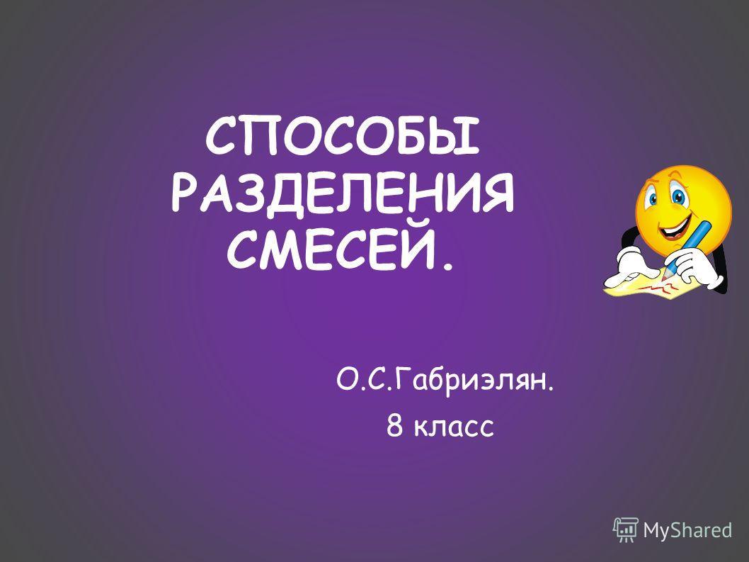 СПОСОБЫ РАЗДЕЛЕНИЯ СМЕСЕЙ. О.С.Габриэлян. 8 класс