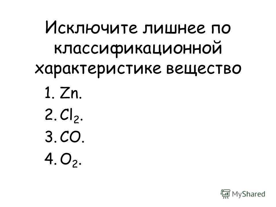 Исключите лишнее по классификационной характеристике вещество 1.Zn. 2.Cl 2. 3.CO. 4.O 2.