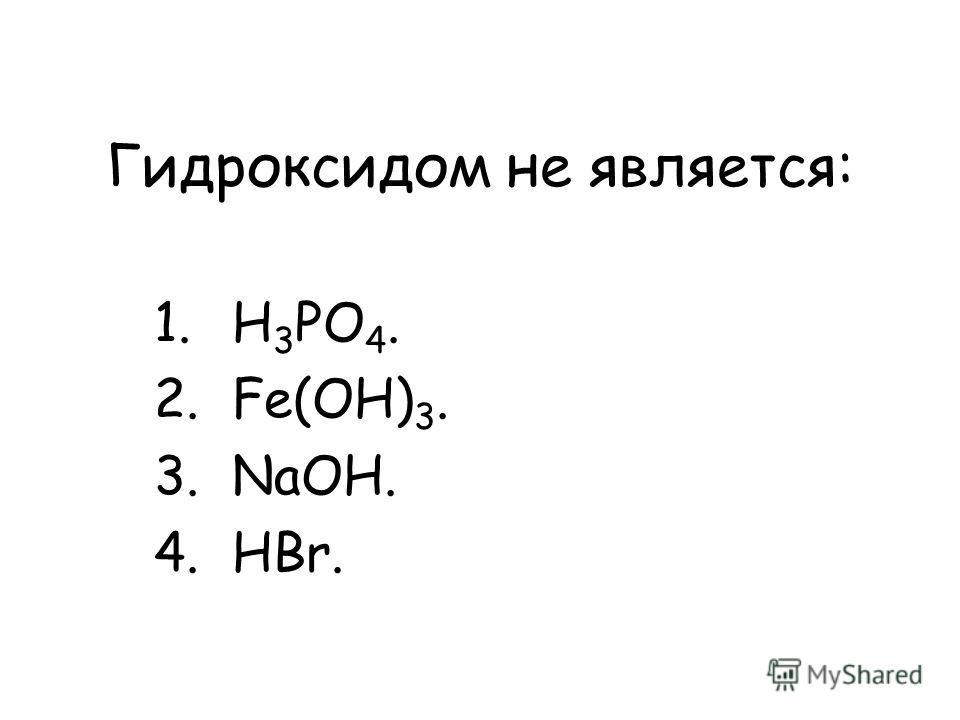 Гидроксидом не является: 1.H 3 PO 4. 2.Fe(OH) 3. 3.NaOH. 4.HBr.