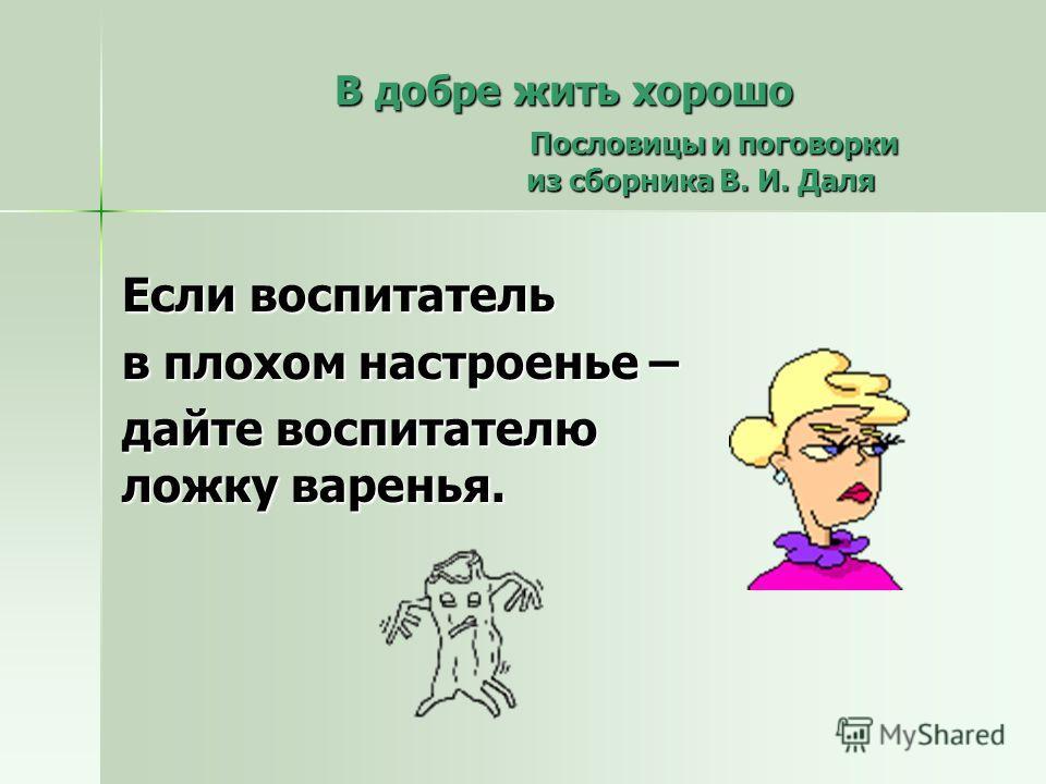 Если воспитатель в плохом настроенье – дайте воспитателю ложку варенья. В добре жить хорошо Пословицы и поговорки из сборника В. И. Даля