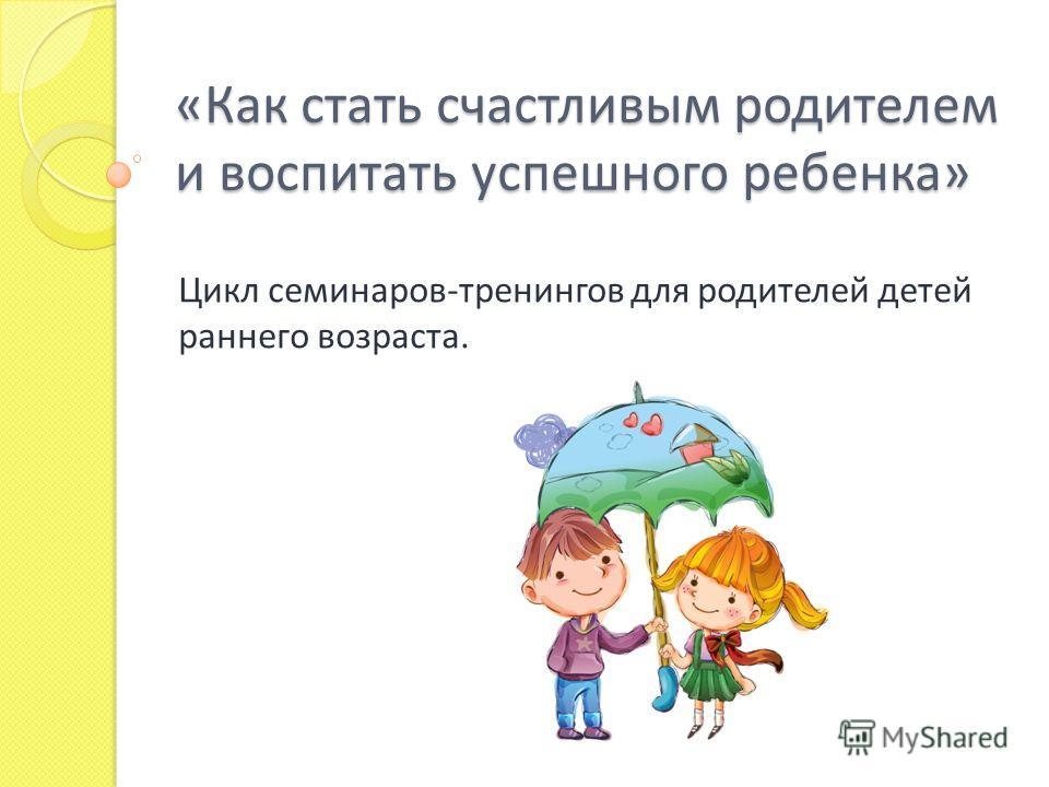 «Как стать счастливым родителем и воспитать успешного ребенка» Цикл семинаров-тренингов для родителей детей раннего возраста.
