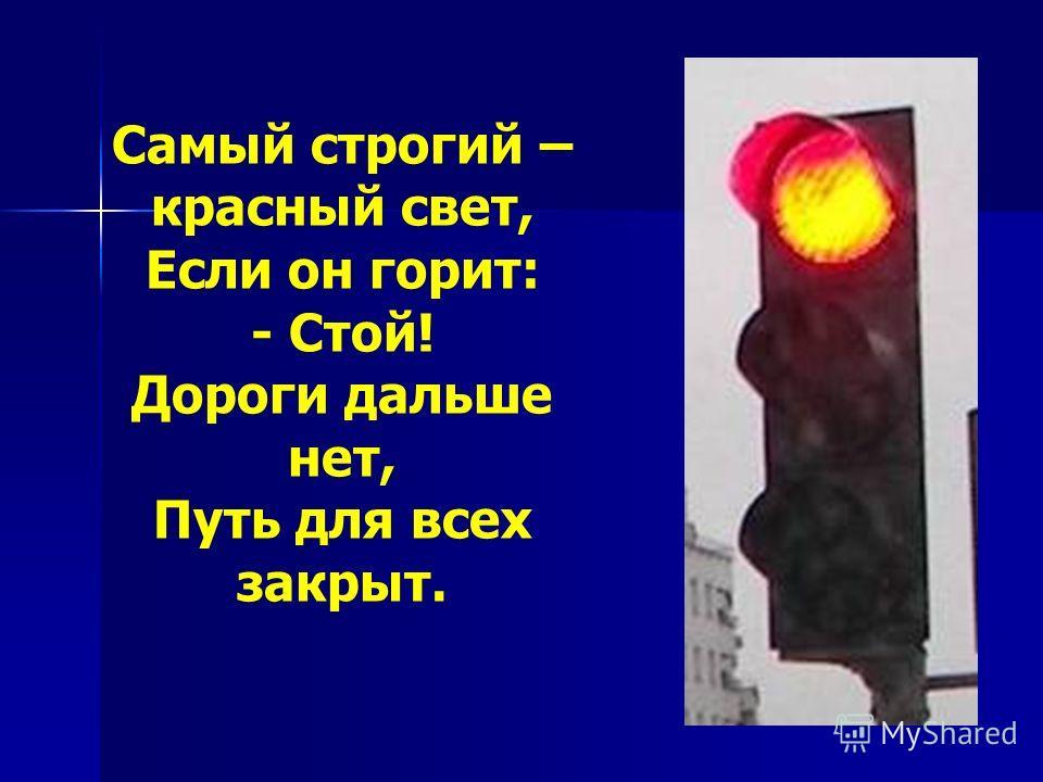 Самый строгий – красный свет, Если он горит: - Стой! Дороги дальше нет, Путь для всех закрыт.