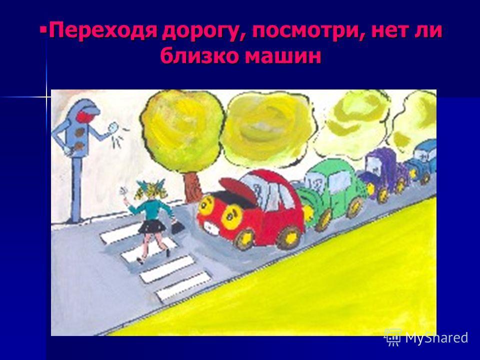 Переходя дорогу, посмотри, нет ли близко машин Переходя дорогу, посмотри, нет ли близко машин