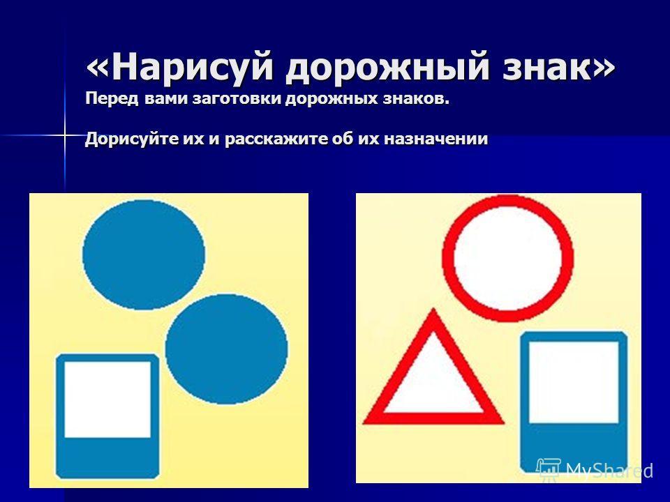 «Нарисуй дорожный знак» Перед вами заготовки дорожных знаков. Дорисуйте их и расскажите об их назначении