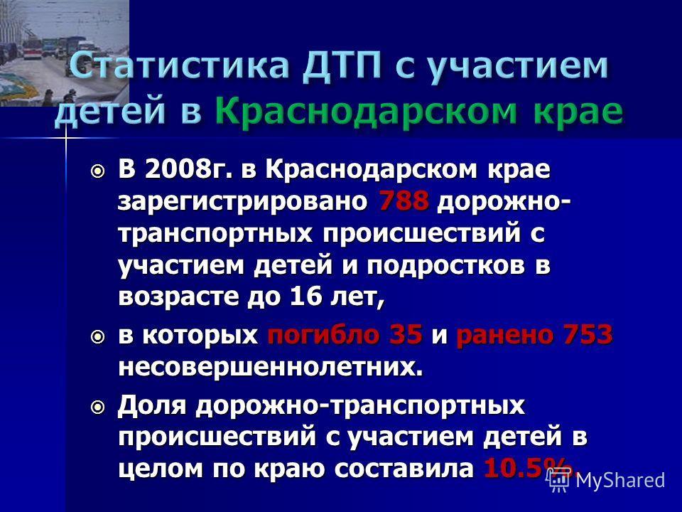 В 2008г. в Краснодарском крае зарегистрировано 788 дорожно- транспортных происшествий с участием детей и подростков в возрасте до 16 лет, В 2008г. в Краснодарском крае зарегистрировано 788 дорожно- транспортных происшествий с участием детей и подрост