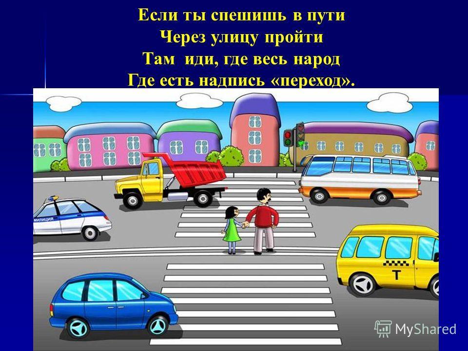Если ты спешишь в пути Через улицу пройти Там иди, где весь народ Где есть надпись «переход».