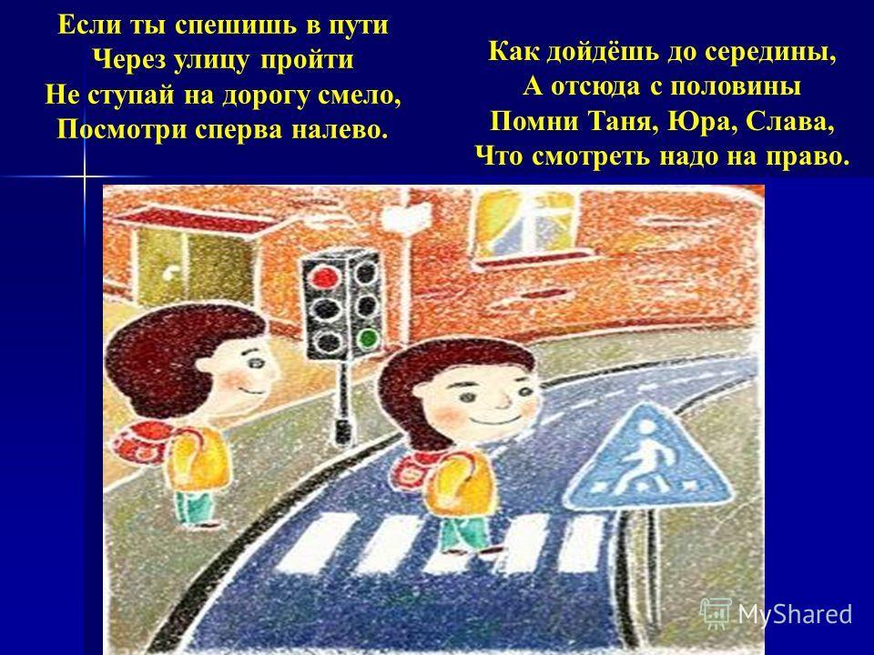 Если ты спешишь в пути Через улицу пройти Не ступай на дорогу смело, Посмотри сперва налево. Как дойдёшь до середины, А отсюда с половины Помни Таня, Юра, Слава, Что смотреть надо на право.