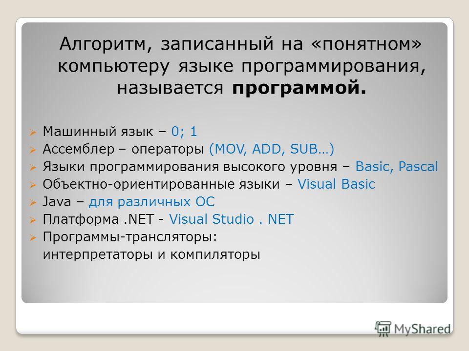 Алгоритм, записанный на «понятном» компьютеру языке программирования, называется программой. Машинный язык – 0; 1 Ассемблер – операторы (MOV, ADD, SUB…) Языки программирования высокого уровня – Basic, Pascal Объектно-ориентированные языки – Visual Ba