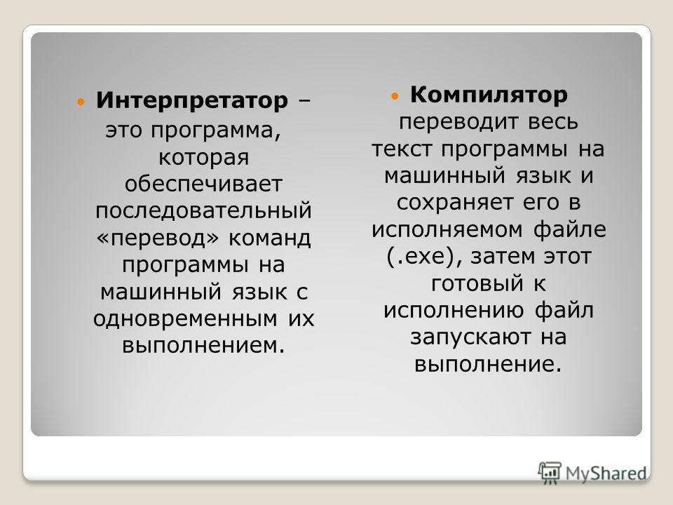 Интерпретатор – это программа, которая обеспечивает последовательный «перевод» команд программы на машинный язык с одновременным их выполнением. Компилятор переводит весь текст программы на машинный язык и сохраняет его в исполняемом файле (.ехе), за