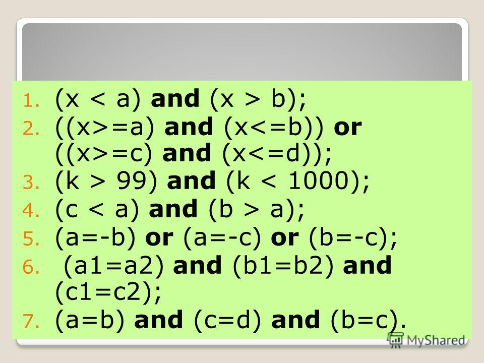 Ответы: 1. (x b); 2. ((x>=a) and (x =c) and (x 99) and (k < 1000); 4. (c a); 5. (a=-b) or (a=-c) or (b=-c); 6. (a1=a2) and (b1=b2) and (c1=c2); 7. (a=b) and (c=d) and (b=c).