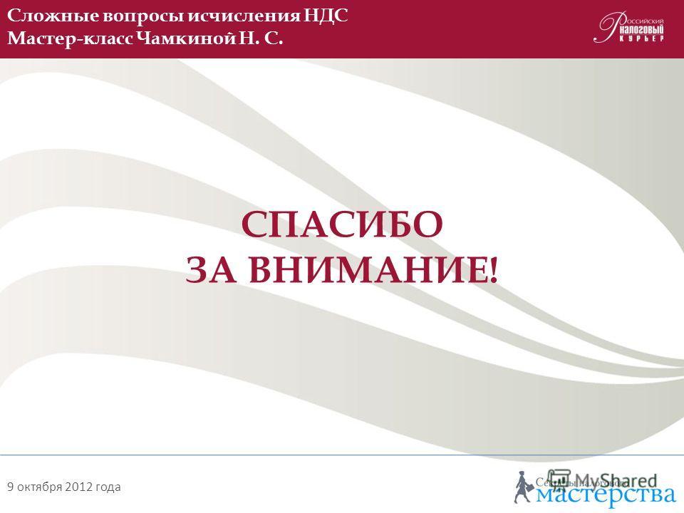 СПАСИБО ЗА ВНИМАНИЕ! Сложные вопросы исчисления НДС Мастер-класс Чамкиной Н. С. 9 октября 2012 года