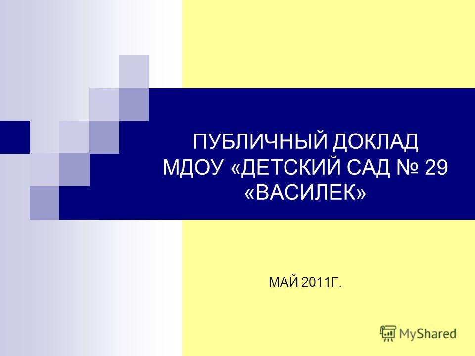 ПУБЛИЧНЫЙ ДОКЛАД МДОУ «ДЕТСКИЙ САД 29 «ВАСИЛЕК» МАЙ 2011Г.