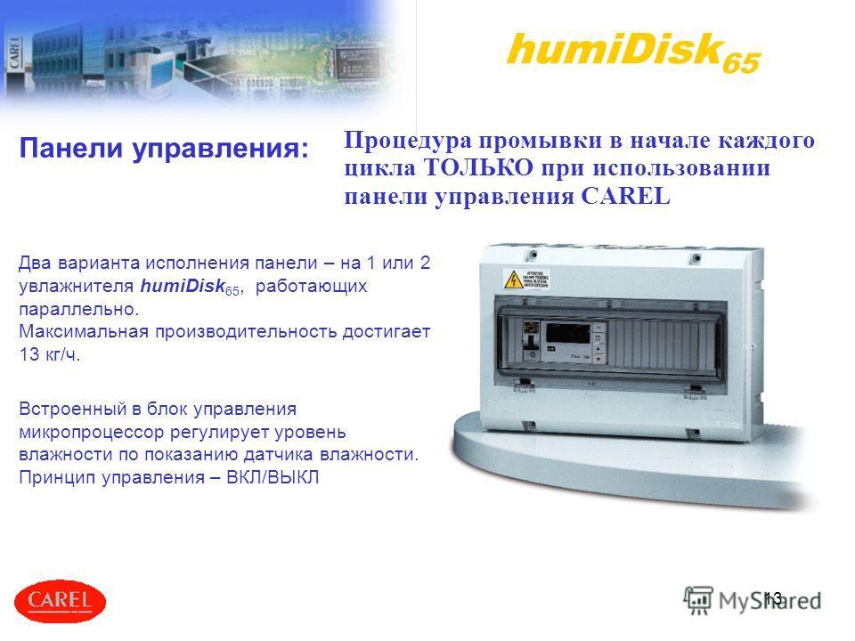 13 Панели управления: Два варианта исполнения панели – на 1 или 2 увлажнителя humiDisk 65, работающих параллельно. Максимальная производительность достигает 13 кг/ч. Встроенный в блок управления микропроцессор регулирует уровень влажности по показани
