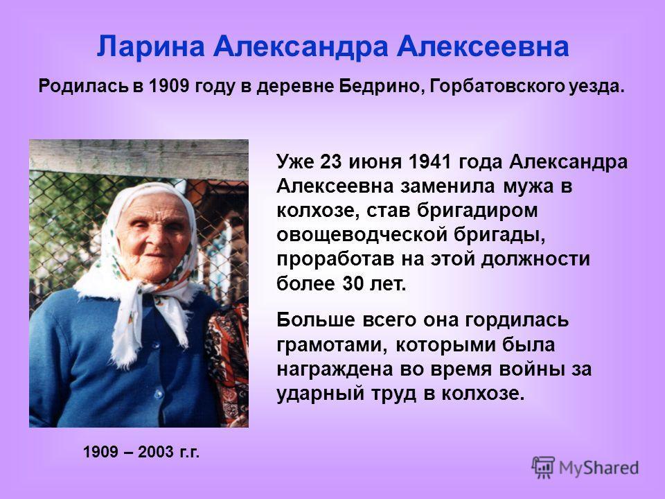 Ларина Александра Алексеевна Родилась в 1909 году в деревне Бедрино, Горбатовского уезда. Уже 23 июня 1941 года Александра Алексеевна заменила мужа в колхозе, став бригадиром овощеводческой бригады, проработав на этой должности более 30 лет. Больше в