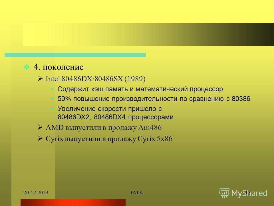 20.12.2013IATK13 4. поколение Intel 80486DX/80486SX (1989) Содержит кэш память и математический процессор 50% повышение производительности по сравнению с 80386 Увеличение скорости пришело с 80486DX2, 80486DX4 процессорами AMD выпустили в продажу Am48