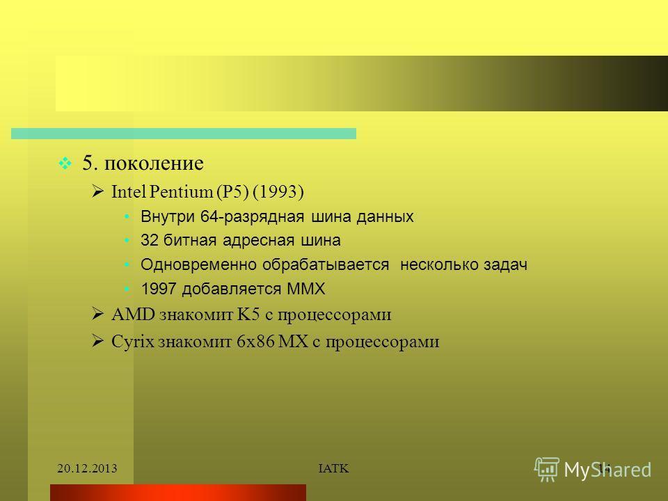 20.12.2013IATK14 5. поколение Intel Pentium (P5) (1993) Внутри 64-разрядная шина данных 32 битная адресная шина Одновременно обрабатывается несколько задач 1997 добавляется MMX AMD знакомит K5 с процессорами Cyrix знакомит 6x86 MX с процессорами