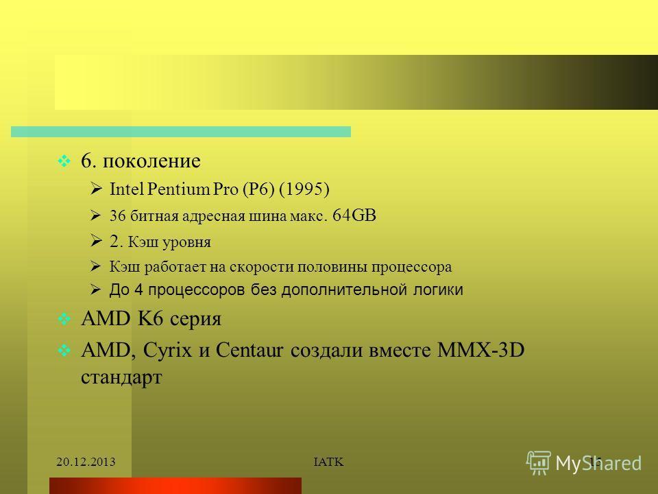 20.12.2013IATK15 6. поколение Intel Pentium Pro (P6) (1995) 36 битная адресная шина макс. 64GB 2. Кэш уровня Кэш работает на скорости половины процессора До 4 процессоров без дополнительной логики AMD K6 серия AMD, Cyrix и Centaur создали вместе MMX-