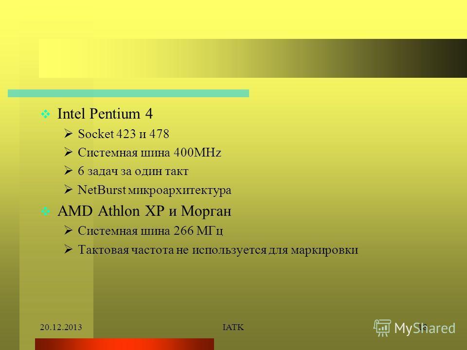 20.12.2013IATK18 Intel Pentium 4 Socket 423 и 478 Системная шина 400MHz 6 задач за один такт NetBurst микроархитектура AMD Athlon XP и Морган Системная шина 266 МГц Тактовая частота не используется для маркировки