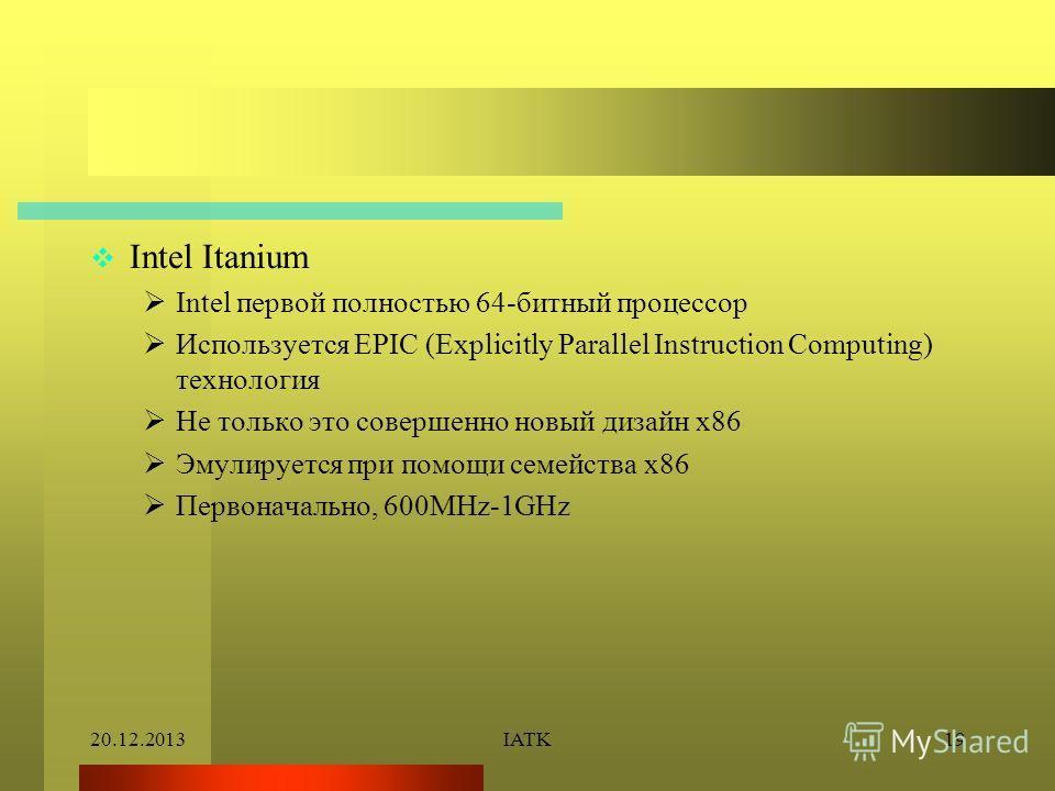 20.12.2013IATK19 Intel Itanium Intel первой полностью 64-битный процессор Используется EPIC (Explicitly Parallel Instruction Computing) технология Не только это совершенно новый дизайн x86 Эмулируется при помощи семейства x86 Первоначально, 600MHz-1G