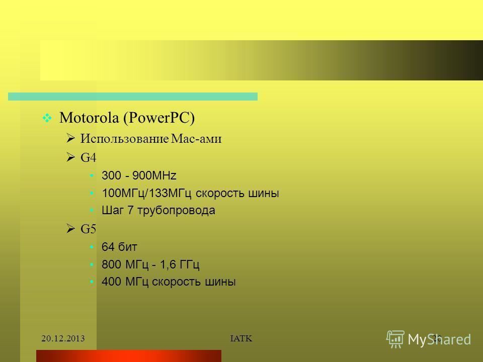 20.12.2013IATK20 Motorola (PowerPC) Использование Mac-ами G4 300 - 900MHz 100МГц/133МГц скорость шины Шаг 7 трубопровода G5 64 бит 800 МГц - 1,6 ГГц 400 МГц скорость шины