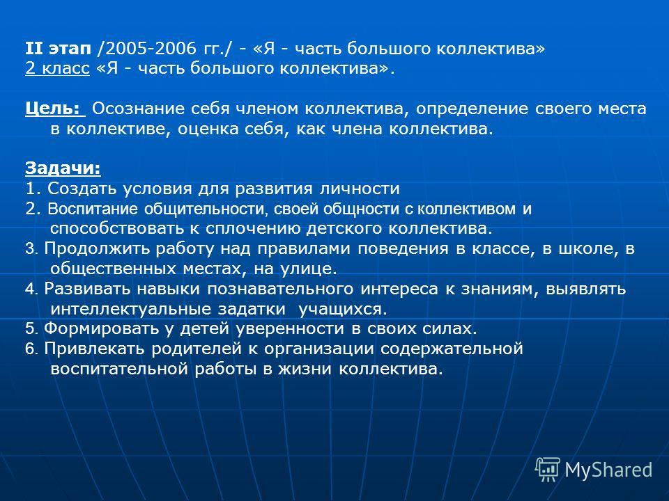 II этап /2005-2006 гг./ - «Я - часть большого коллектива» 2 класс «Я - часть большого коллектива». Цель: Осознание себя членом коллектива, определение своего места в коллективе, оценка себя, как члена коллектива. Задачи: 1. Создать условия для развит