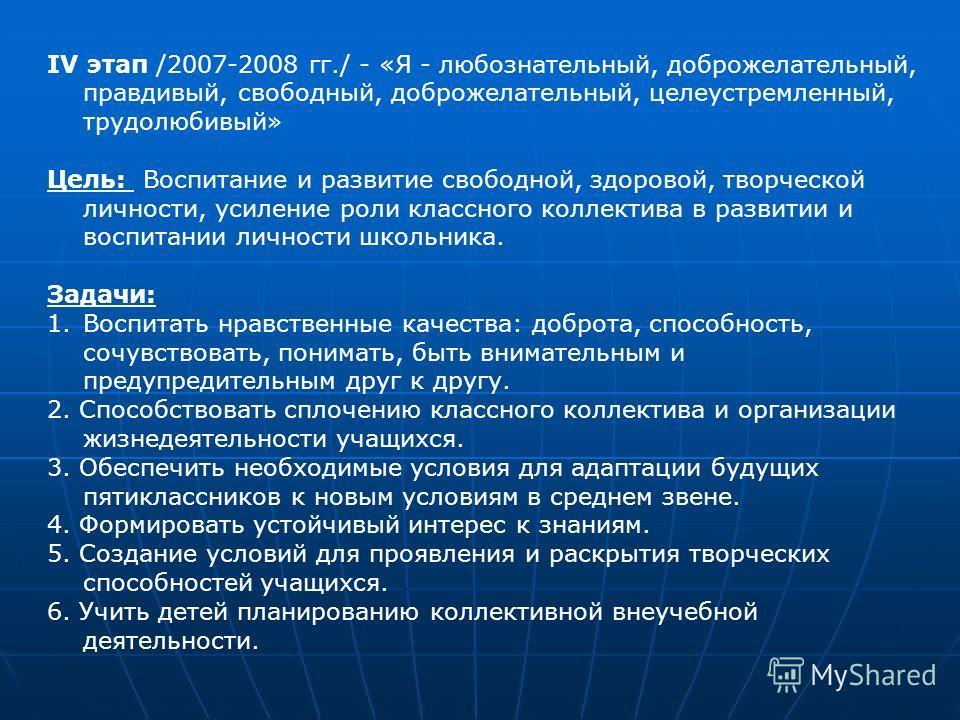 IV этап /2007-2008 гг./ - «Я - любознательный, доброжелательный, правдивый, свободный, доброжелательный, целеустремленный, трудолюбивый» Цель: Воспитание и развитие свободной, здоровой, творческой личности, усиление роли классного коллектива в развит