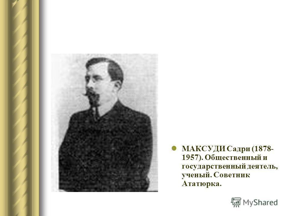 МАКСУДИ Садри (1878- 1957). Общественный и государственный деятель, ученый. Советник Ататюрка.