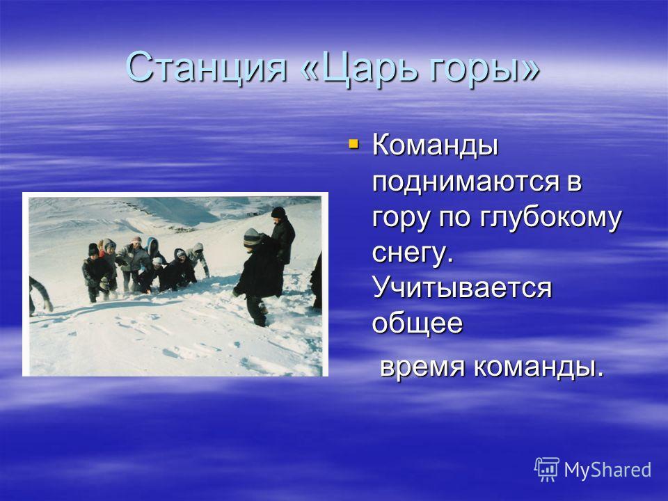 Станция «Царь горы» Команды поднимаются в гору по глубокому снегу. Учитывается общее Команды поднимаются в гору по глубокому снегу. Учитывается общее время команды. время команды.