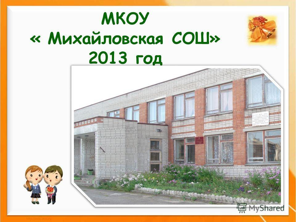 МКОУ « Михайловская СОШ» 2013 год