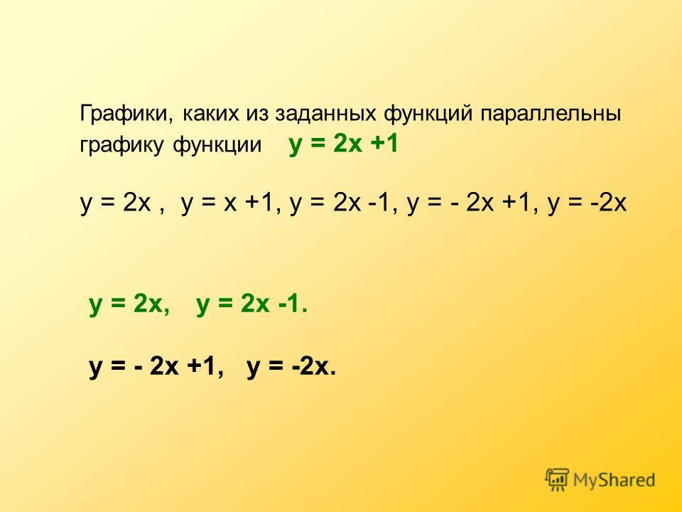 Графики, каких из заданных функций параллельны графику функции у = 2х +1 у = 2х, у = х +1, у = 2х -1, у = - 2х +1, у = -2х у = 2х,у = 2х -1. у = - 2х +1, у = -2х.
