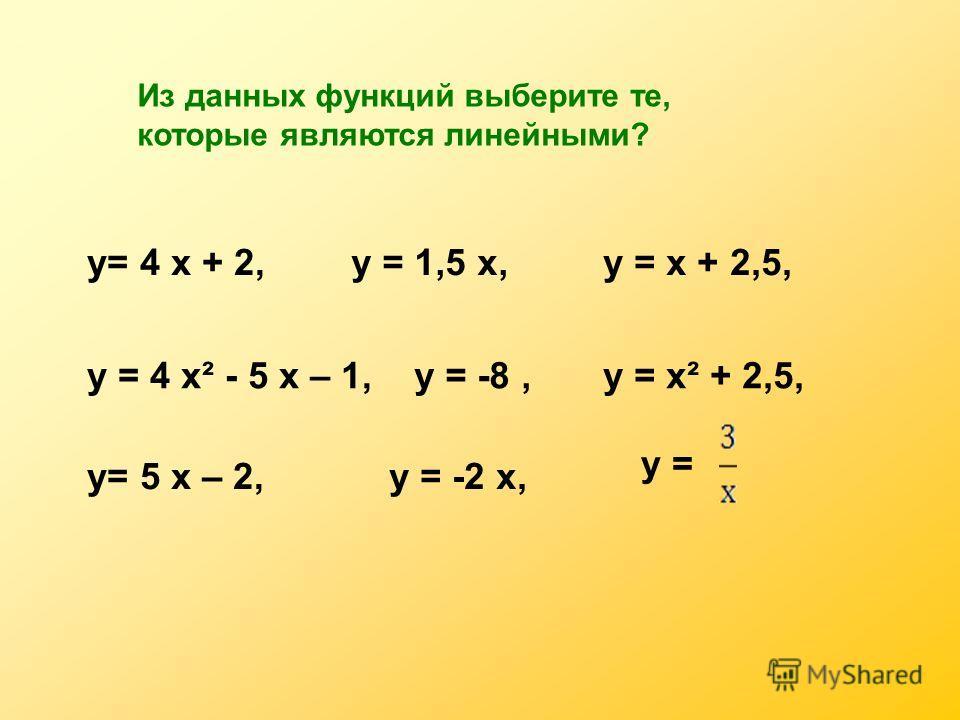 Из данных функций выберите те, которые являются линейными? у= 4 х + 2,у = 1,5 х,у = х + 2,5, у = 4 х² - 5 х – 1,у = -8,у = х² + 2,5, у= 5 х – 2,у = -2 х, у =