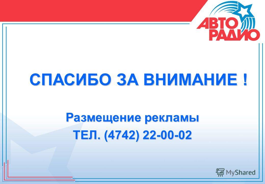 СПАСИБО ЗА ВНИМАНИЕ ! Размещение рекламы ТЕЛ. (4742) 22-00-02