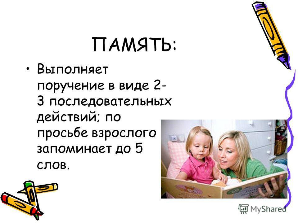 ПАМЯТЬ: Выполняет поручение в виде 2- 3 последовательных действий; по просьбе взрослого запоминает до 5 слов.