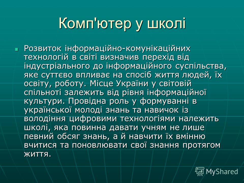 Комп'ютер у школі Розвиток інформаційно-комунікаційних технологій в світі визначив перехід від індустріального до інформаційного суспільства, яке суттєво впливає на спосіб життя людей, їх освіту, роботу. Місце України у світовій спільноті залежить ві