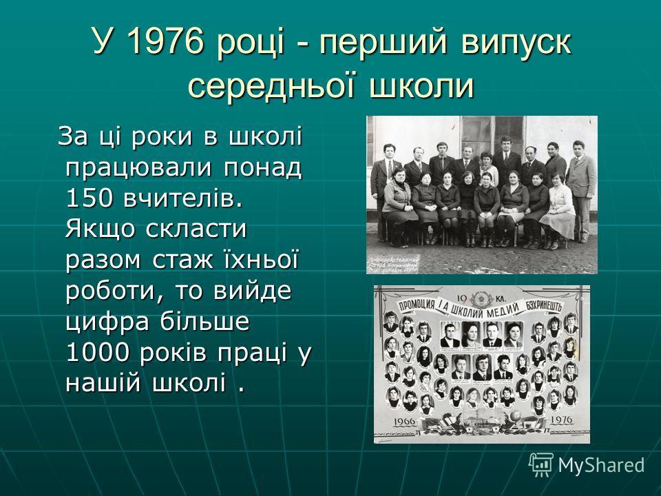 У 1976 році - перший випуск середньої школи За ці роки в школі працювали понад 150 вчителів. Якщо скласти разом стаж їхньої роботи, то вийде цифра більше 1000 років праці у нашій школі. За ці роки в школі працювали понад 150 вчителів. Якщо скласти ра