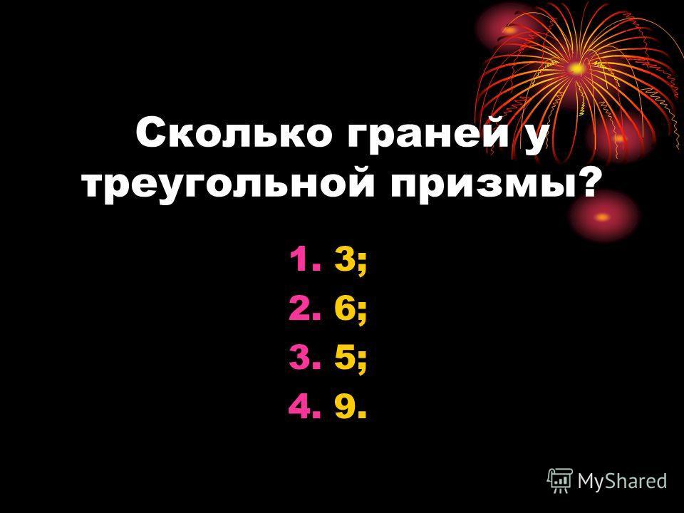 Сколько граней у треугольной призмы? 1.3; 2.6; 3.5; 4.9.