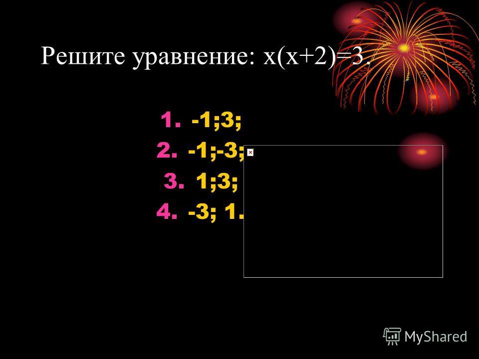 Решите уравнение: х(х+2)=3. 1.-1;3; 2.-1;-3; 3.1;3; 4.-3; 1.