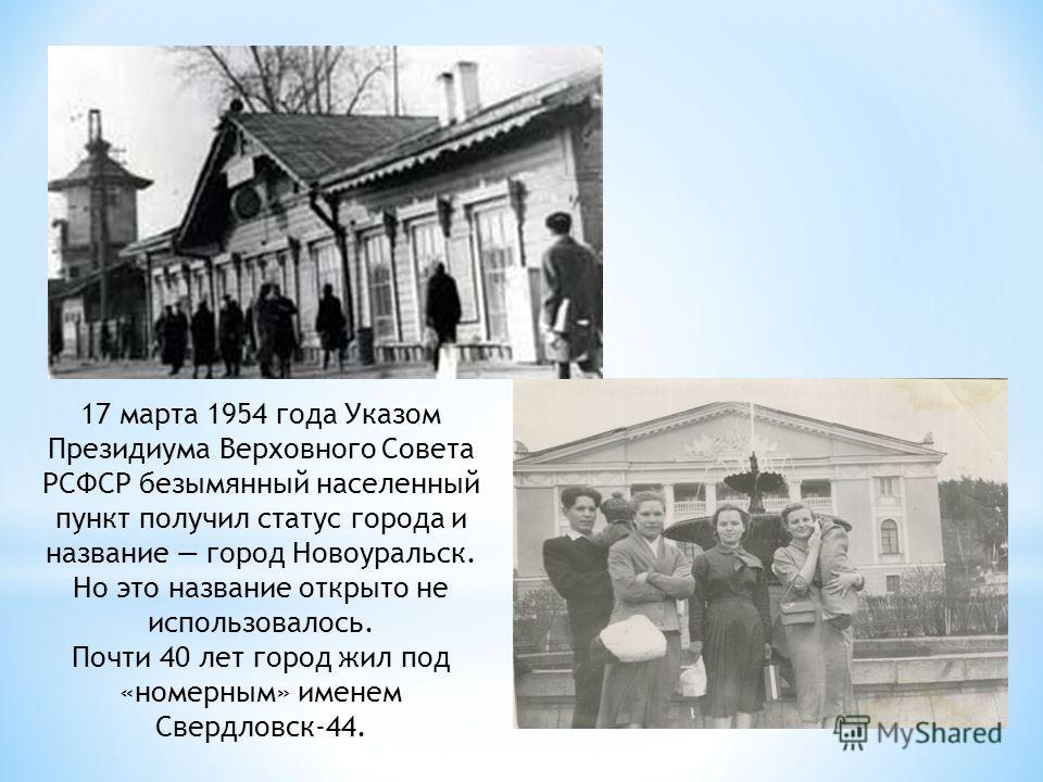 17 марта 1954 года Указом Президиума Верховного Совета РСФСР безымянный населенный пункт получил статус города и название город Новоуральск. Но это название открыто не использовалось. Почти 40 лет город жил под «номерным» именем Свердловск-44.