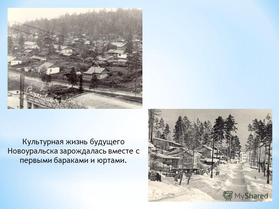 Культурная жизнь будущего Новоуральска зарождалась вместе с первыми бараками и юртами.