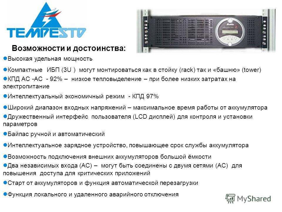 Возможности и достоинства: Высокая удельная мощность Компактные ИБП (3U ) могут монтироваться как в стойку (rack) так и «башню» (tower) КПД AC -AC - 92% – низкое тепловыделение – при более низких затратах на электропитание Интеллектуальный экономичны