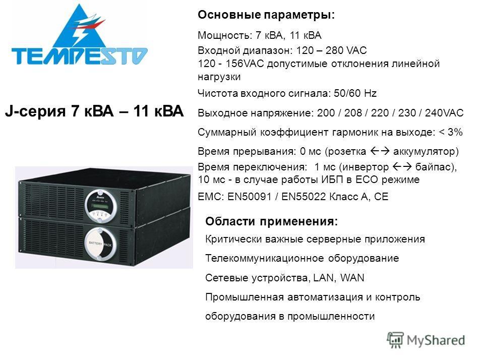 J-серия 7 кВА – 11 кВА Основные параметры: Мощность: 7 кВА, 11 кВА Входной диапазон: 120 – 280 VAC 120 - 156VAC допустимые отклонения линейной нагрузки Чистота входного сигнала: 50/60 Hz Выходное напряжение: 200 / 208 / 220 / 230 / 240VAC Суммарный к