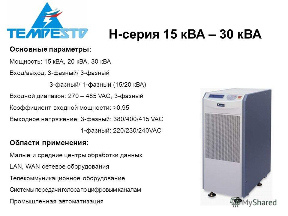 H-серия 15 кВА – 30 кВА Основные параметры: Мощность: 15 кВА, 20 кВА, 30 кВА Вход/выход: 3-фазный/ 3-фазный 3-фазный/ 1-фазный (15/20 кВА) Входной диапазон: 270 – 485 VAC, 3-фазный Коэффициент входной мощности: >0,95 Выходное напряжение: 3-фазный: 38