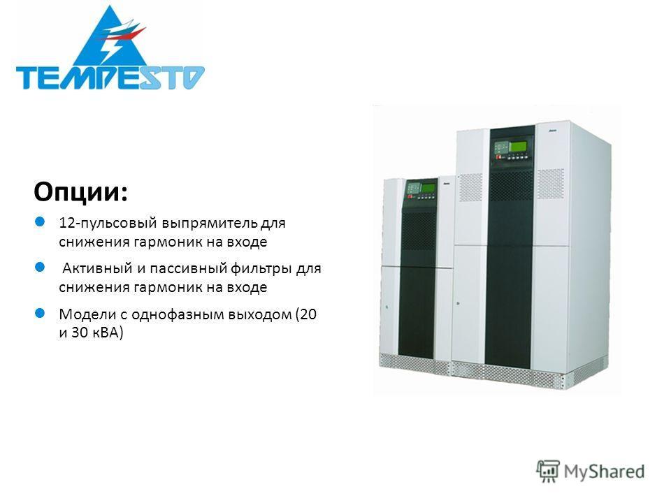 Опции: 12-пульсовый выпрямитель для снижения гармоник на входе Активный и пассивный фильтры для снижения гармоник на входе Модели с однофазным выходом (20 и 30 кВА)