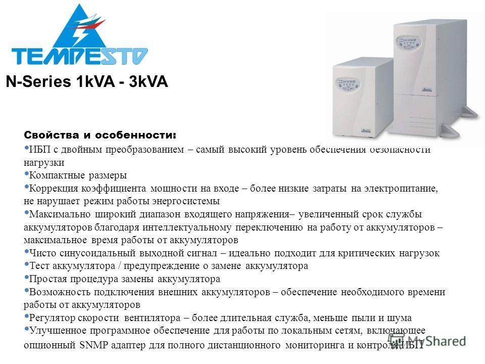 N-Series 1kVA - 3kVA Свойства и особенности: ИБП с двойным преобразованием – самый высокий уровень обеспечения безопасности нагрузки Компактные размеры Коррекция коэффициента мощности на входе – более низкие затраты на электропитание, не нарушает реж