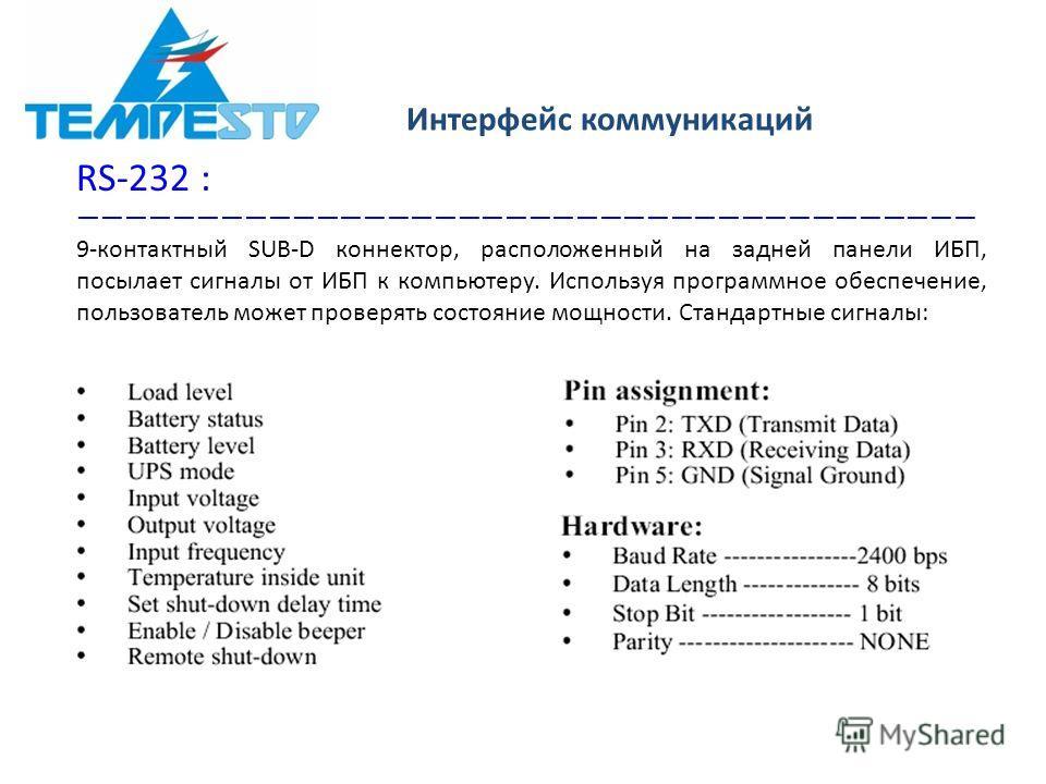 Интерфейс коммуникаций RS-232 : 9-контактный SUB-D коннектор, расположенный на задней панели ИБП, посылает сигналы от ИБП к компьютеру. Используя программное обеспечение, пользователь может проверять состояние мощности. Стандартные сигналы: