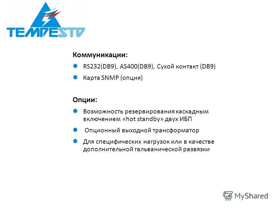 Коммуникации: RS232(DB9), AS400(DB9), Сухой контакт (DB9) Карта SNMP (опция) Опции: Возможность резервирования каскадным включением «hot standby» двух ИБП Опционный выходной трансформатор Для специфических нагрузок или в качестве дополнительной гальв