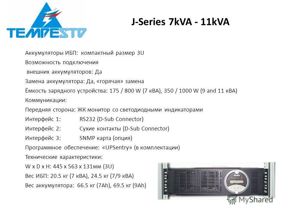 J-Series 7kVA - 11kVA Аккумуляторы ИБП: компактный размер 3U Возможность подключения внешних аккумуляторов: Да Замена аккумулятора: Да, «горячая» замена Ёмкость зарядного устройства: 175 / 800 W (7 кВА), 350 / 1000 W (9 and 11 кВА) Коммуникации: Пере