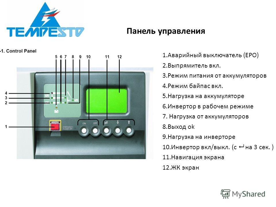 Панель управления 1.Аварийный выключатель (EPO) 2.Выпрямитель вкл. 3.Режим питания от аккумуляторов 4.Режим байпас вкл. 5.Нагрузка на аккумуляторе 6.Инвертор в рабочем режиме 7. Нагрузка от аккумуляторов 8.Выход ok 9.Нагрузка на инверторе 10.Инвертор